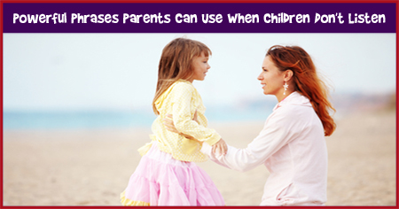 Powerful Phrases Parents Can Use When Children Don't Listen