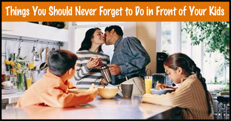 Things Parents Should Never Forget to Do in Front of Kids
